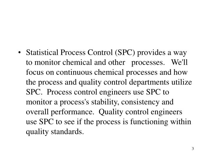 Statistical Process Control (SPC) provides a way to monitor chemical and other   processes.   We'll focus on continuous chemical processes and how the process and quality control departments utilize SPC.  Process control engineers use SPC to monitor a process's stability, consistency and overall performance.  Quality control engineers use SPC to see if the process is functioning within quality standards.