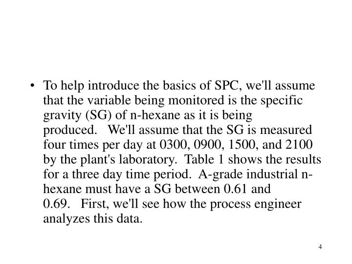 To help introduce the basics of SPC, we'll assume that the variable being monitored is the specific gravity (SG) of n-hexane as it is being produced.   We'll assume that the SG is measured four times per day at 0300, 0900, 1500, and 2100 by the plant's laboratory.  Table 1 shows the results for a three day time period.  A-grade industrial n-hexane must have a SG between 0.61 and 0.69.   First, we'll see how the process engineer analyzes this data.