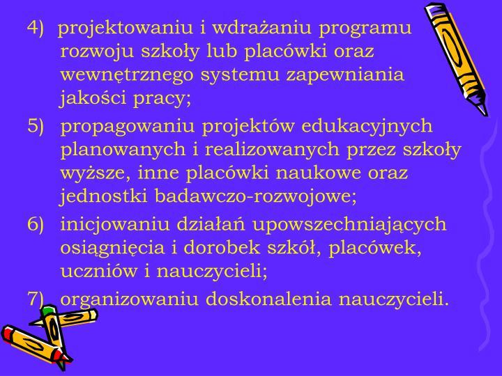 4)  projektowaniu i wdrażaniu programu rozwoju szkoły lub placówki oraz wewnętrznego systemu zapewniania jakości pracy;