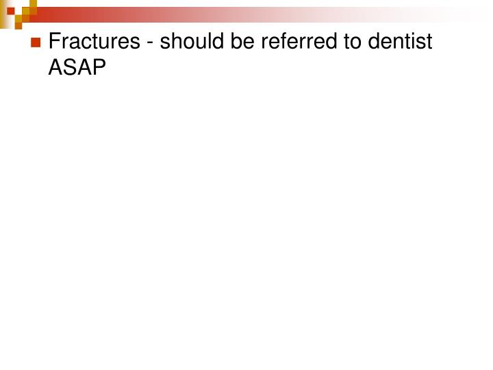 Fractures - should be referred to dentist ASAP