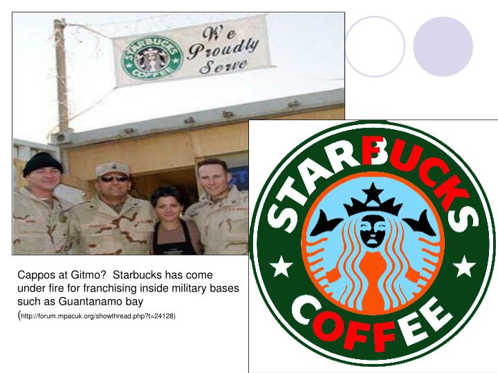 Cappos at Gitmo?  Starbucks has come under fire for franchising inside military bases such as Guantanamo bay