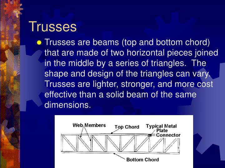 Trusses are beams (top and bottom chord) that are made of two horizontal pieces joined in the middle by a series of triangles.  The shape and design of the triangles can vary.  Trusses are lighter, stronger, and more cost effective than a solid beam of the same dimensions.