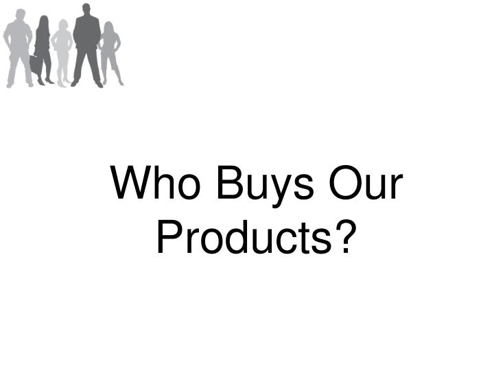 Who Buys Our Products?