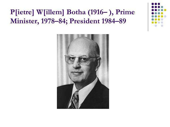P[ietre] W[illem] Botha (1916– ), Prime Minister, 1978–84; President 1984–89
