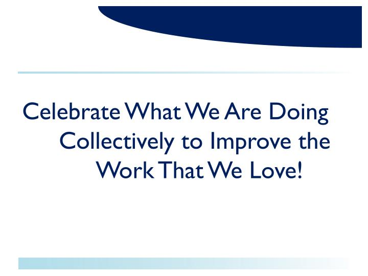 Celebrate What We Are Doing   	Collectively to Improve the  		Work That We Love!