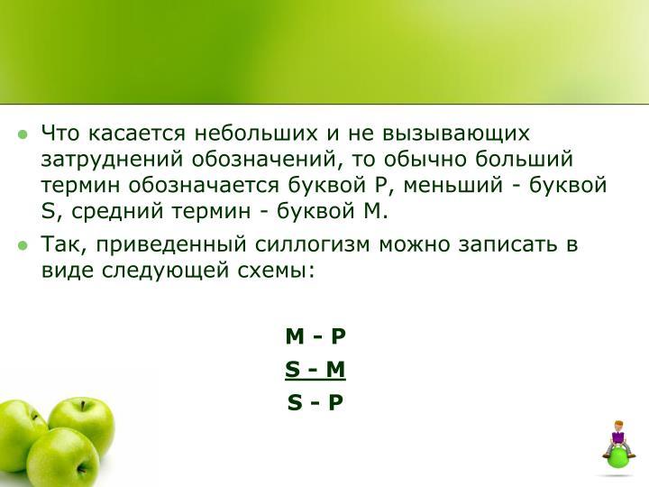 Что касается небольших и не вызывающих затруднений обозначений, то обычно больший термин обозначается буквой Р, меньший - буквой S, средний термин - буквой М
