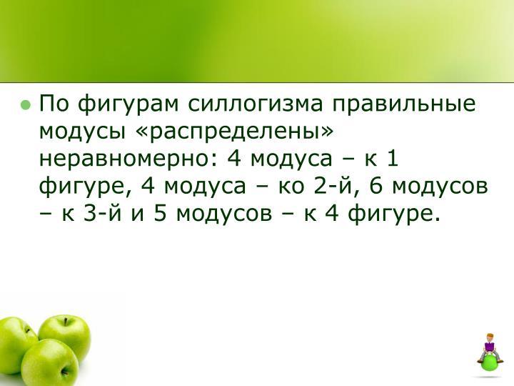 По фигурам силлогизма правильные модусы «распределены» неравномерно: 4 модуса – к 1 фигуре, 4 модуса – ко 2-й, 6 модусов – к 3-й и 5 модусов – к 4 фигуре.