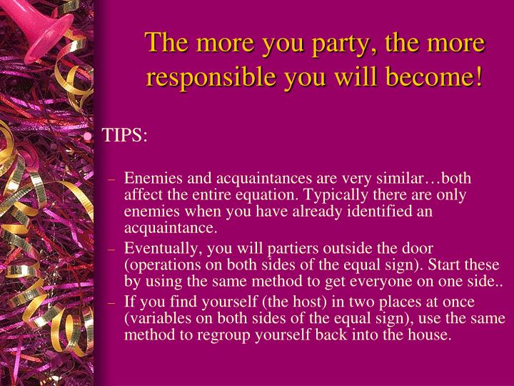 The more you party, the more responsible you will become!