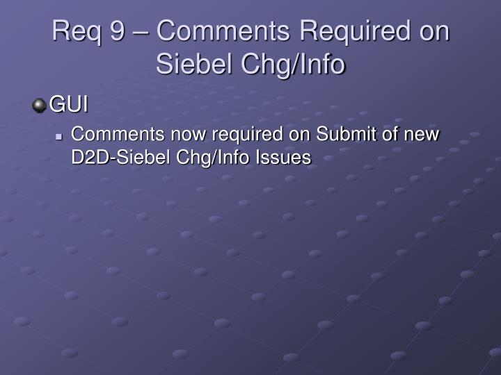 Req 9 – Comments Required on Siebel Chg/Info