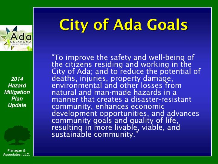 """To improve the safety and well-being of the citizens residing and working in the City of Ada; and to reduce the potential of deaths, injuries, property damage, environmental and other losses from natural and man-made hazards in a manner that creates a disaster-resistant community, enhances economic development opportunities, and advances community goals and quality of life, resulting in more livable, viable, and sustainable community."""