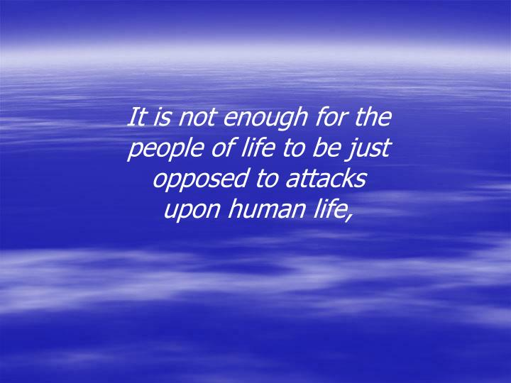 It is not enough for the people of life to be just opposed to attacks upon human life,