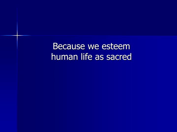 Because we esteem human life as sacred