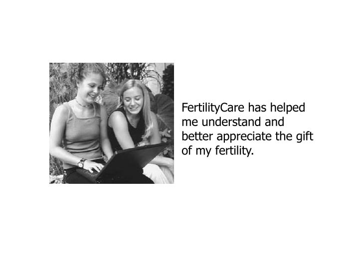 FertilityCare has helped me understand and better appreciate the gift of my fertility.