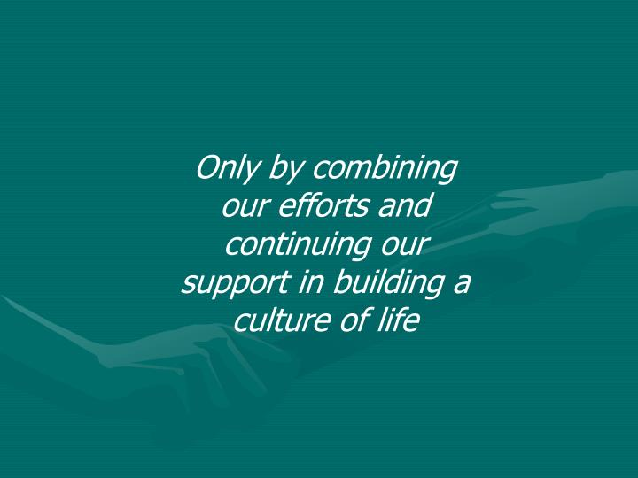 Only by combining our efforts and continuing our support in building a culture of life