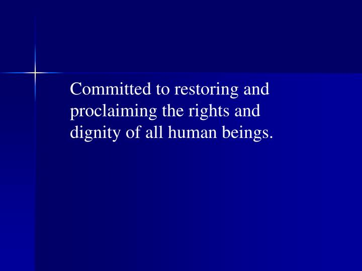 Committed to restoring and proclaiming the rights and dignity of all human beings.