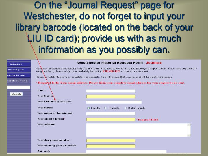 "On the ""Journal Request"" page for Westchester, do not forget to input your library barcode (located on the back of your LIU ID card); provide us with as much information as you possibly can."