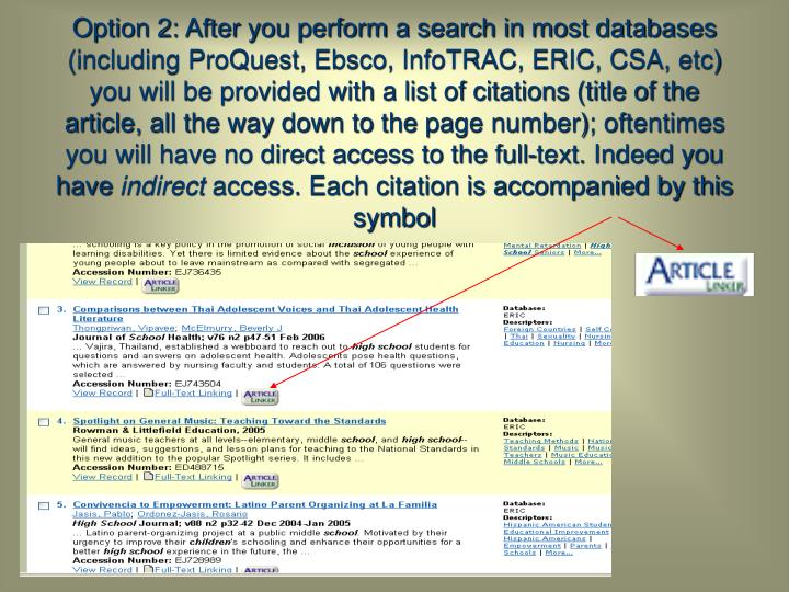 Option 2: After you perform a search in most databases (including ProQuest, Ebsco, InfoTRAC, ERIC, CSA, etc) you will be provided with a list of citations (title of the article, all the way down to the page number); oftentimes you will have no direct access to the full-text. Indeed you have