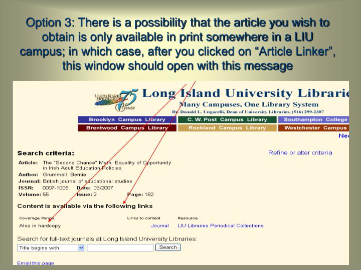 "Option 3: There is a possibility that the article you wish to obtain is only available in print somewhere in a LIU campus; in which case, after you clicked on ""Article Linker"", this window should open with this message"