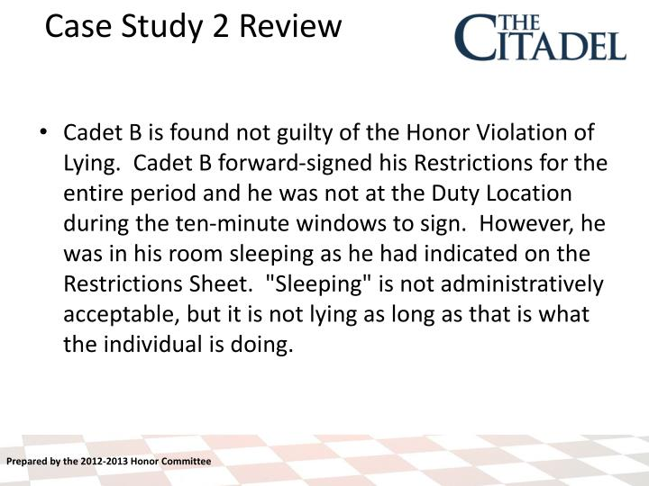 "Cadet B is found not guilty of the Honor Violation of Lying.  Cadet B forward-signed his Restrictions for the entire period and he was not at the Duty Location during the ten-minute windows to sign.  However, he was in his room sleeping as he had indicated on the Restrictions Sheet.  ""Sleeping"" is not administratively acceptable, but it is not lying as long as that is what the individual is doing."