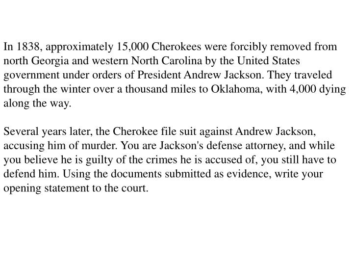 In 1838, approximately 15,000 Cherokees were forcibly removed from north Georgia and western North Carolina by the United States government under orders of President Andrew Jackson. They traveled through the winter over a thousand miles to Oklahoma, with 4,000 dying along the way.