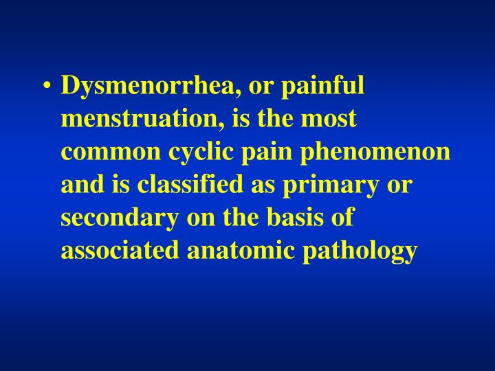 Dysmenorrhea, or painful menstruation, is the most common cyclic pain phenomenon and is classified as primary or secondary on the basis of associated anatomic pathology