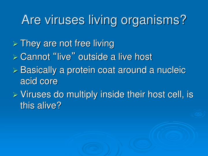 should viruses be considered living 23-09-2015 i think that a virus should be considered a living thing even though it needs a host cell to live, we need food and water to live so who's to say that we aren't living.