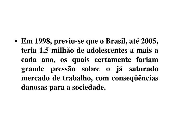 Em 1998, previu-se que o Brasil, até 2005, teria 1,5 milhão de adolescentes a mais a cada ano, os quais certamente fariam grande pressão sobre o já saturado mercado de trabalho, com conseqüências danosas para a sociedade.
