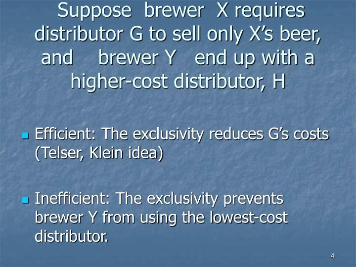 Suppose  brewer  X requires  distributor G to sell only X's beer, and    brewer Y   end up with a higher-cost distributor, H