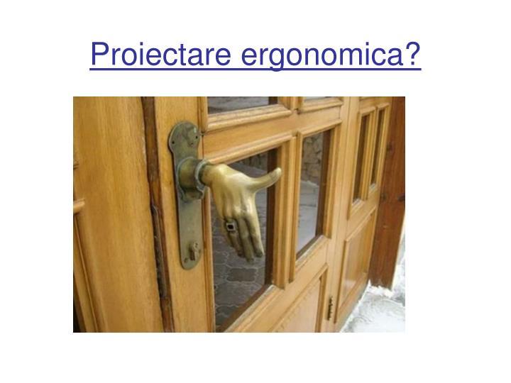 Proiectare ergonomica?