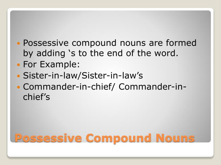 Possessive compound nouns are formed by adding 's to the end of the word.