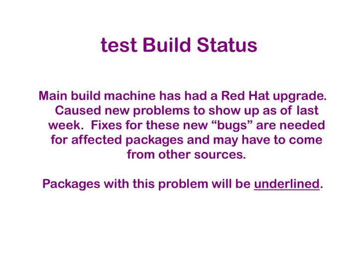 """Main build machine has had a Red Hat upgrade.  Caused new problems to show up as of last week.  Fixes for these new """"bugs"""" are needed for affected packages and may have to come from other sources."""