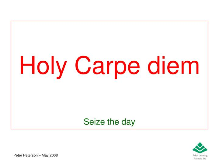 Holy Carpe diem