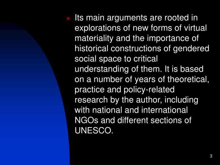 Its main arguments are rooted in explorations of new forms of virtual materiality and the importance of historical constructions of gendered social space to critical understanding of them. It is based on a number of years of theoretical, practice and policy-related research by the author, including with national and international NGOs and different sections of UNESCO.