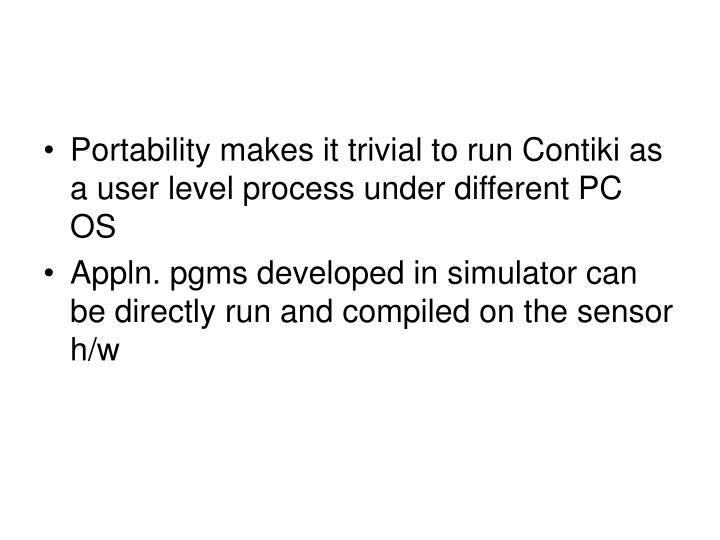 Portability makes it trivial to run Contiki as a user level process under different PC OS