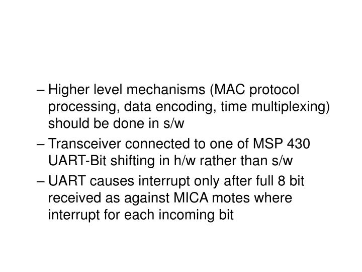 Higher level mechanisms (MAC protocol processing, data encoding, time multiplexing) should be done in s/w