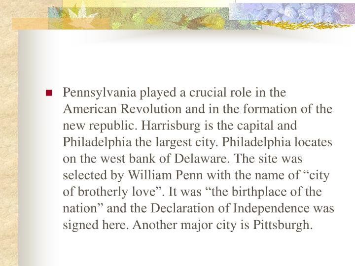 "Pennsylvania played a crucial role in the American Revolution and in the formation of the new republic. Harrisburg is the capital and Philadelphia the largest city. Philadelphia locates on the west bank of Delaware. The site was selected by William Penn with the name of ""city of brotherly love"". It was ""the birthplace of the nation"" and the Declaration of Independence was signed here. Another major city is Pittsburgh."