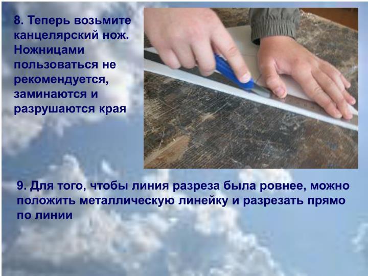 8. Теперь возьмите канцелярский нож. Ножницами пользоваться не рекомендуется, заминаются и разрушаются края
