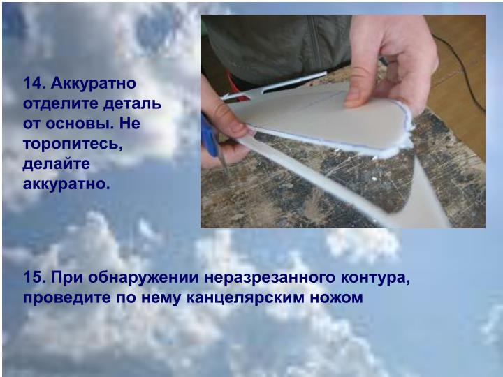 14. Аккуратно отделите деталь от основы. Не торопитесь, делайте аккуратно.