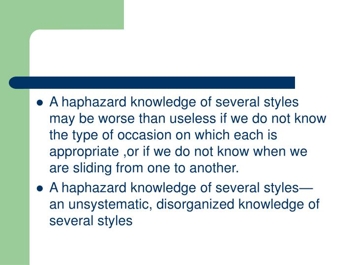 A haphazard knowledge of several styles may be worse than useless if we do not know the type of occasion on which each is appropriate ,or if we do not know when we are sliding from one to another.