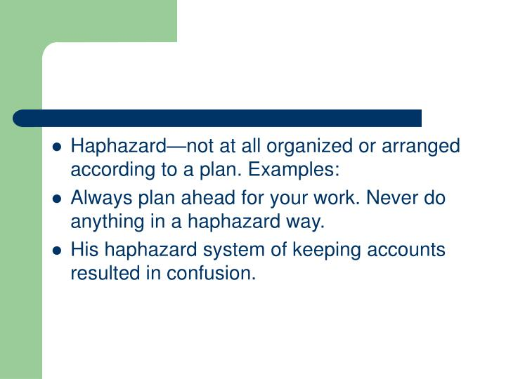 Haphazard—not at all organized or arranged according to a plan. Examples: