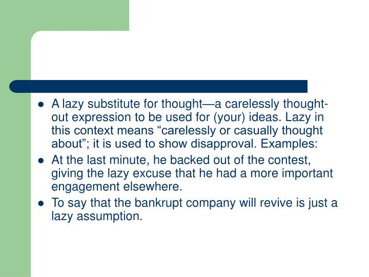 "A lazy substitute for thought—a carelessly thought-out expression to be used for (your) ideas. Lazy in this context means ""carelessly or casually thought about""; it is used to show disapproval. Examples:"