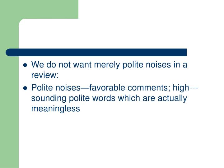 We do not want merely polite noises in a review: