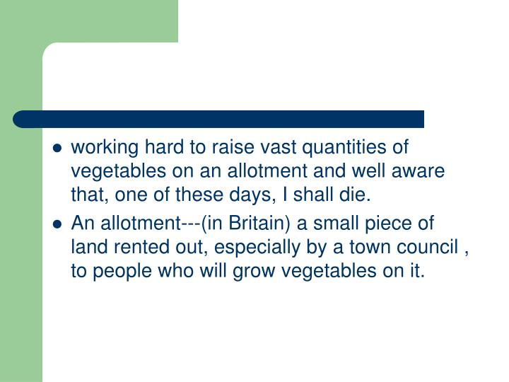 working hard to raise vast quantities of vegetables on an allotment and well aware that, one of these days, I shall die.