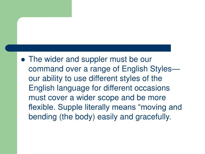 "The wider and suppler must be our command over a range of English Styles—our ability to use different styles of the English language for different occasions must cover a wider scope and be more flexible. Supple literally means ""moving and bending (the body) easily and gracefully."