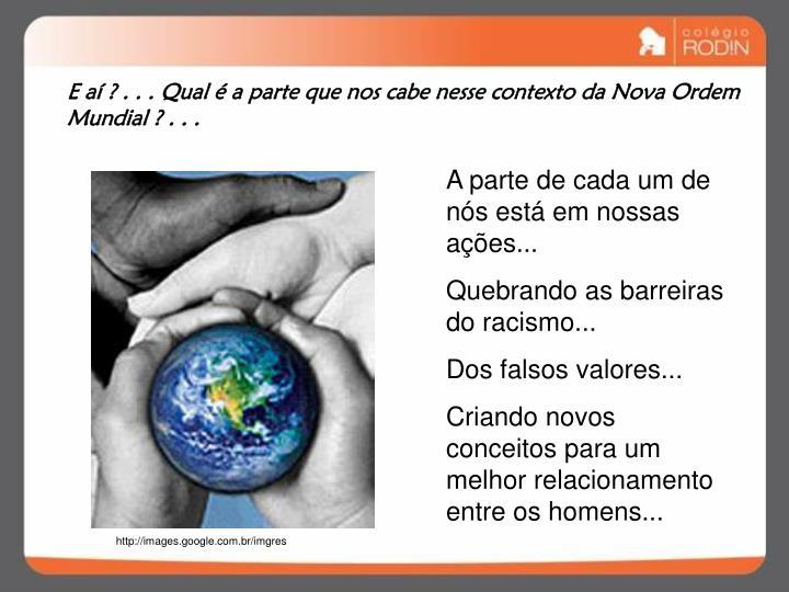 E aí ? . . . Qual é a parte que nos cabe nesse contexto da Nova Ordem Mundial ? . . .