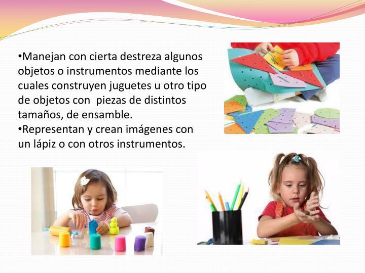 Manejan con cierta destreza algunos objetos o instrumentos mediante los cuales construyen juguetes u otro tipo de objetos con  piezas de distintos tamaños, de ensamble.