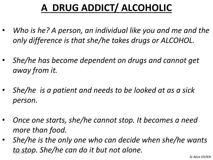 A  DRUG ADDICT/ ALCOHOLIC