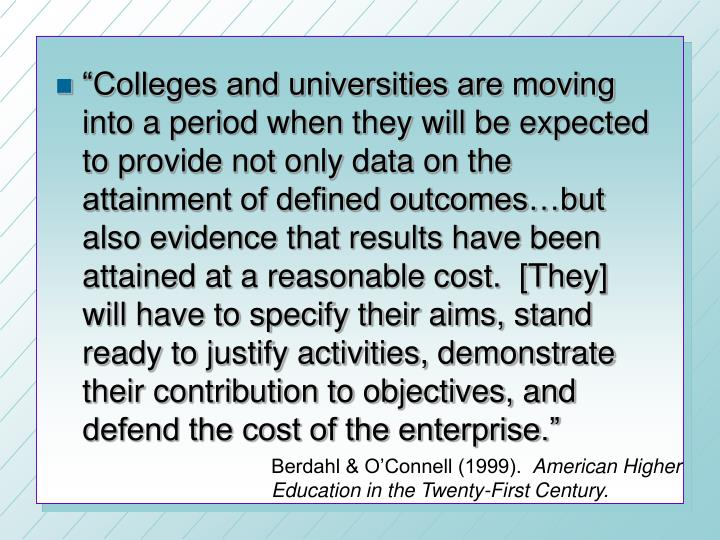 """Colleges and universities are moving into a period when they will be expected to provide not only data on the attainment of defined outcomes…but also evidence that results have been attained at a reasonable cost.  [They] will have to specify their aims, stand ready to justify activities, demonstrate their contribution to objectives, and defend the cost of the enterprise."""