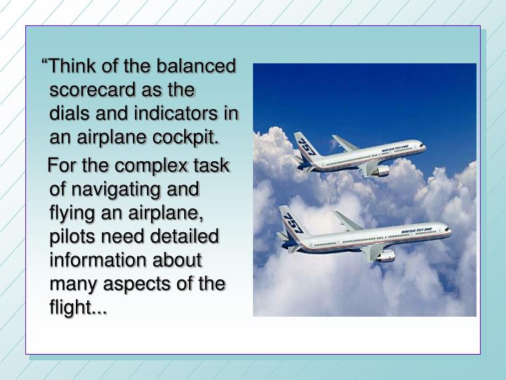 """Think of the balanced scorecard as the dials and indicators in an airplane cockpit."