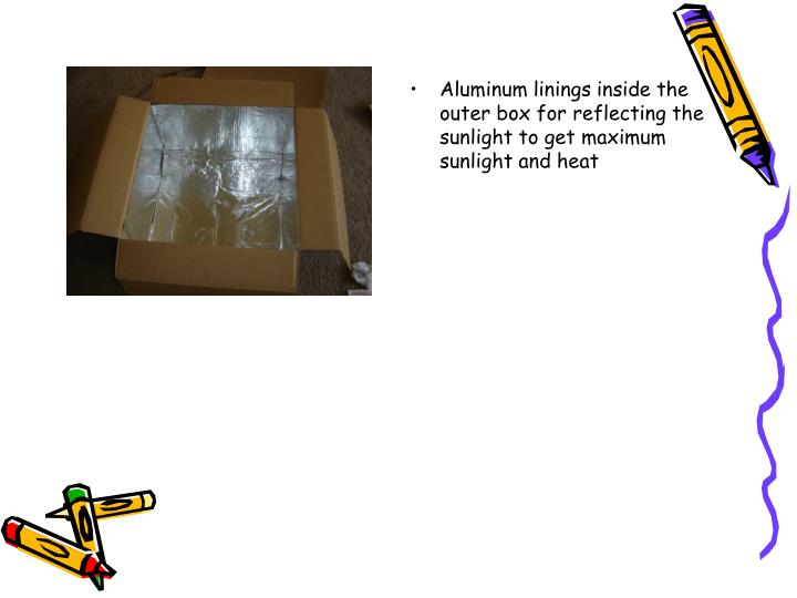 Aluminum linings inside the outer box for reflecting the sunlight to get maximum sunlight and heat